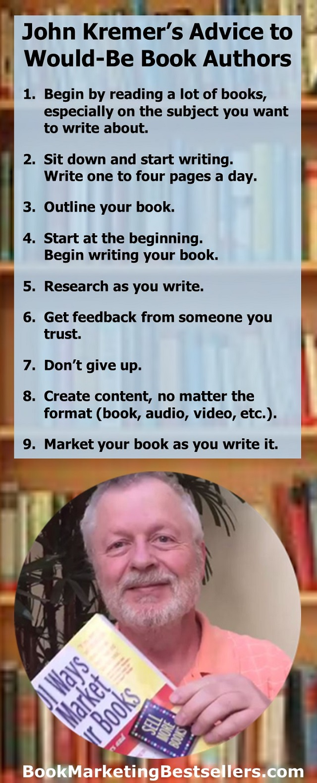 John Kremer's Advice to Would-Be Book Authors: For authors who want to write a book but do not yet know how to go about it and don't quite know how to get started -- the desire is enough. If you have a passion for your topic and for your book, you can write a book. Start simply.