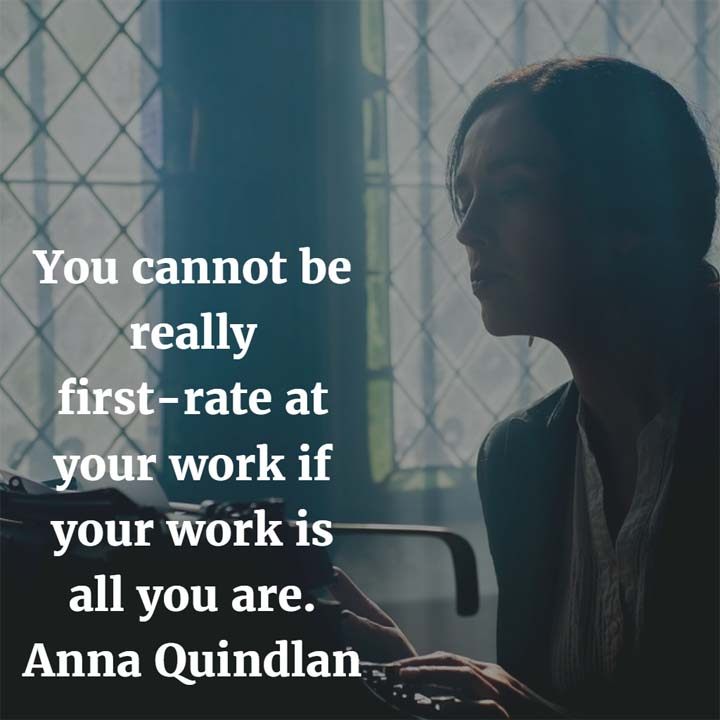Anna Quindlan on Work: You cannot be really first-rate at your work if your work is all you are.