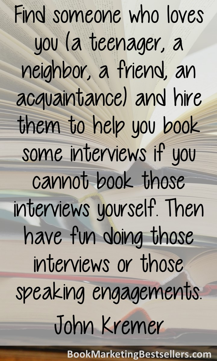 Author Marketing Tip: Find someone who loves you (a teenager, a neighbor, a friend, an acquaintance) and hire them to help you book some interviews if you cannot book those interviews yourself. Then have fun doing those interviews or those speaking engagements.