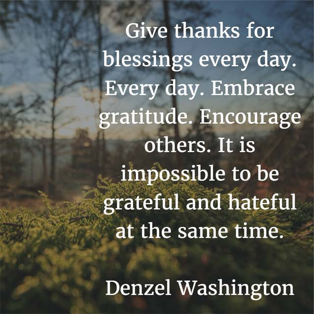 Denzel Washington: On Giving Thanks - Give thanks for blessings every day. Every day. Embrace gratitude. Encourage others. It is impossible to be grateful and hateful at the same time.