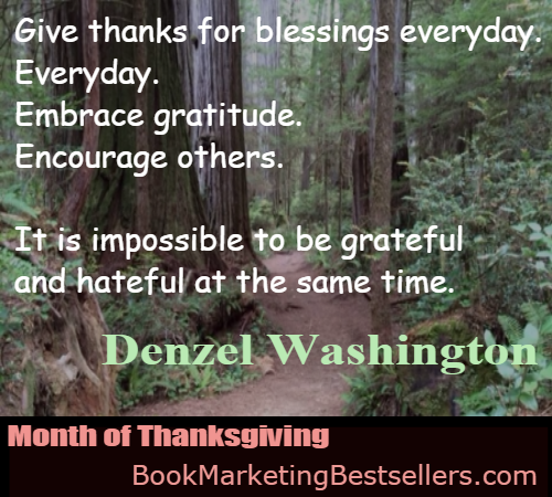 Denzel Washington on Giving Thanks: Give thanks for blessings every day. Every day. Embrace gratitude. Encourage others. It is impossible to be grateful and hateful at the same time.
