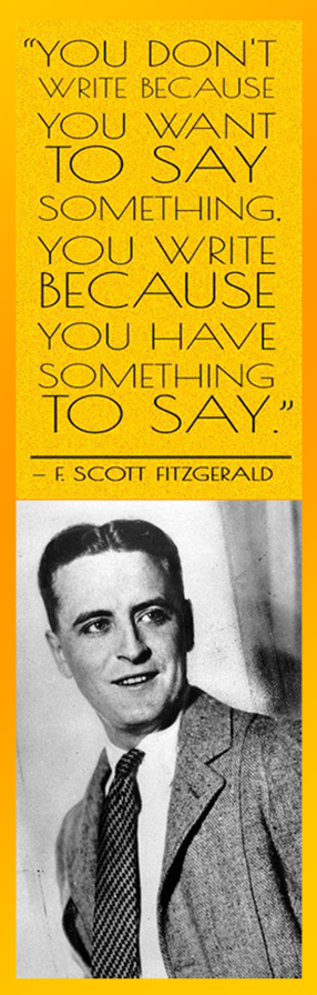 F Scott Fitzgerald on why we write: You don't write because you want to say something. You write because you have something to say.