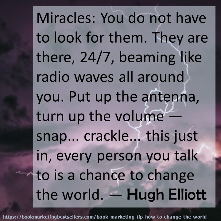 Miracles: You do not have to look for them. They are there, 24/7, beaming like radio waves all around you. Put up the antenna, turn up the volume - snap... crackle... this just in, every person you talk to is a chance to change the world. — Hugh Elliott
