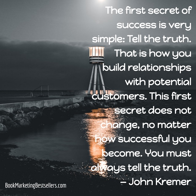 John Kremer on Truth: The first secret of success is very simple: Tell the truth. That is how you build relationships with potential customers. This first secret does not change, no matter how successful you become. You must always tell the truth.