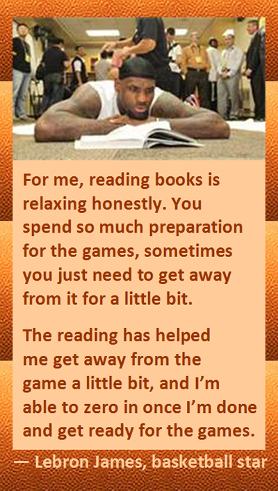 Lebron James on Reading Books: Reading has helped me get away from the game a little bit, and I'm able to zero in once I'm done and get ready for the games.