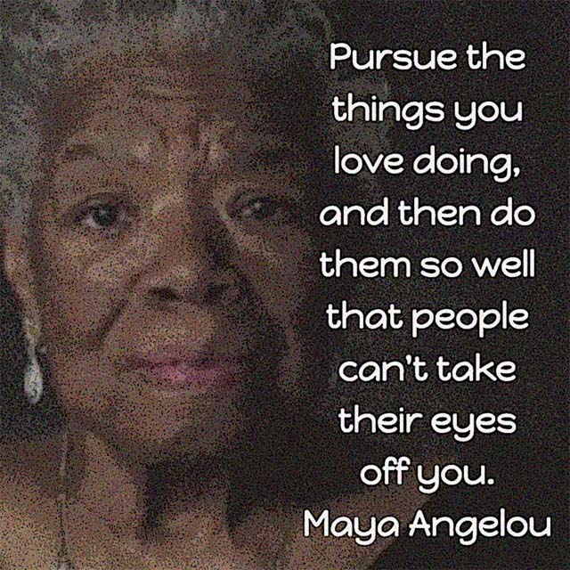 Maya Angelou on Doing Well: Pursue the things you love doing, and then do them so well that people can't take their eyes off you