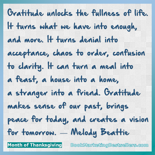 Melody Beattie on Gratitude: Gratitude unlocks the fullness of life. It turns what we have into enough, and more. It turns denial into acceptance, chaos to order, confusion to clarity. It can turn a meal into a feast, a house into a home, a stranger into a friend. Gratitude makes sense of our past, brings peace for today, and creates a vision for tomorrow.