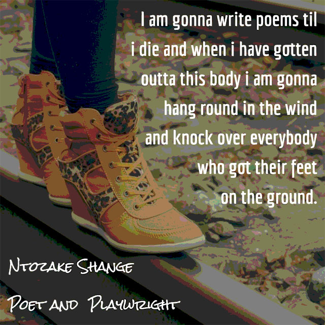 Ntozake Shange on Writing Poems: I am gonna write poems til i die and when i have gotten outta this body i am gonna hang round in the wind and knock over everybody who got their feet on the ground.