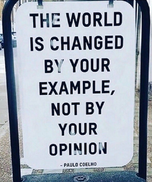 The world is changed by your example, not by your opinion. — Paulo Coelho, author #settinganexample #examples #opinions
