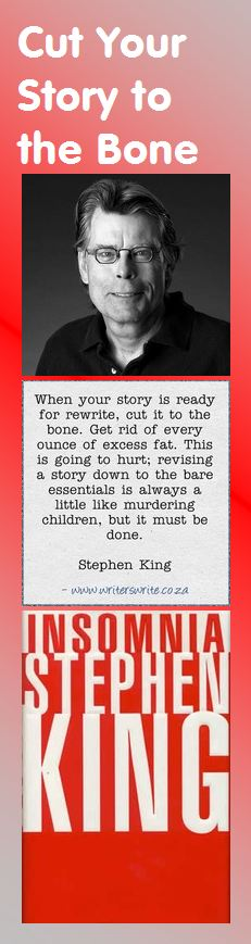 Stephen King on Rewriting: When your story is ready for rewrite, cut it to the bone. Get rid of every ounce of excess fat. This is going to hurt; revising a story down to the bare essentials is always a little like murdering children, but it must be done.