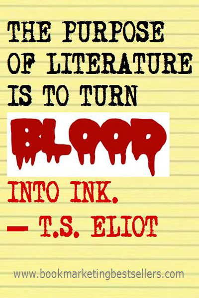 T S Eliot on Writing: The purpose of literature is to turn blood into ink.