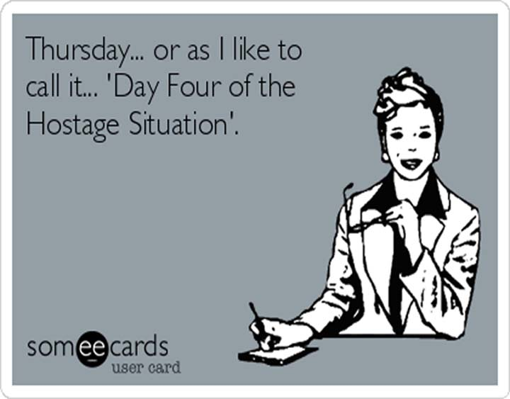 Thursday, or as I like to call it, Day Four of the Hostage Situation. #ThursdayThoughts