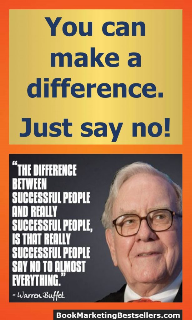 The difference between successful people and really successful people is that really successful people say no to almost everything. - Warren Buffet ... You can make a difference. Just say no!