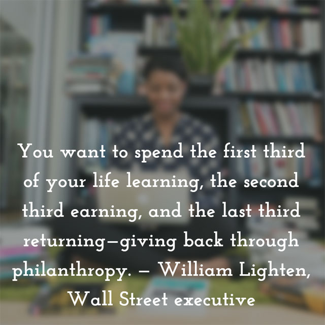 You want to spend the first third of your life learning, the second third earning, and the last third returning—giving back through philanthropy. — William Lighten, Wall Street executive