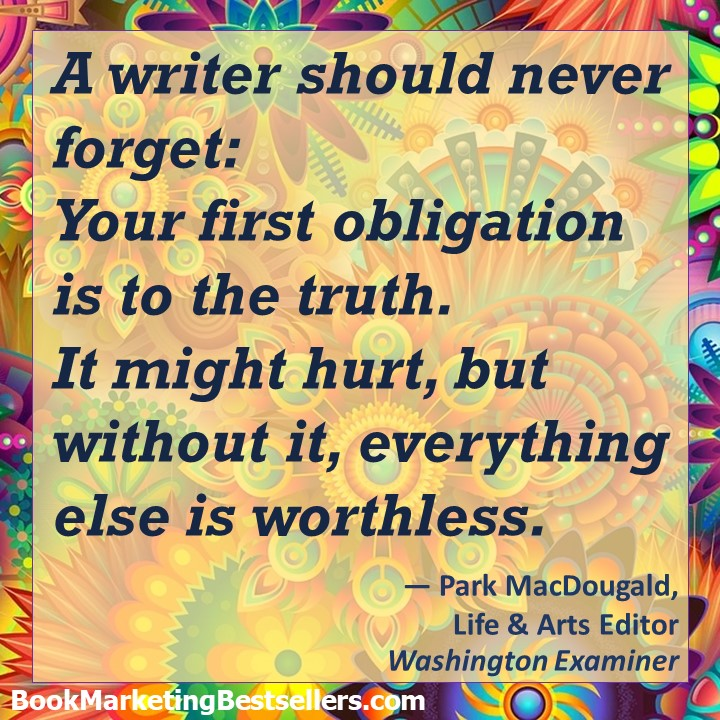 A writer should never forget: Your first obligation is to the truth.