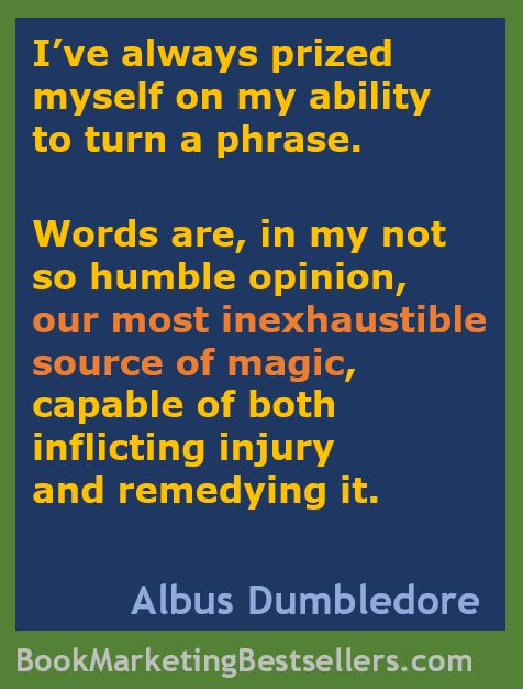 Albus Dumbledore: I've always prized myself on my ability to turn a phrase. Words are, in my not so humble opinion, our most inexhaustible source of magic, capable of both inflicting injury and remedying it.