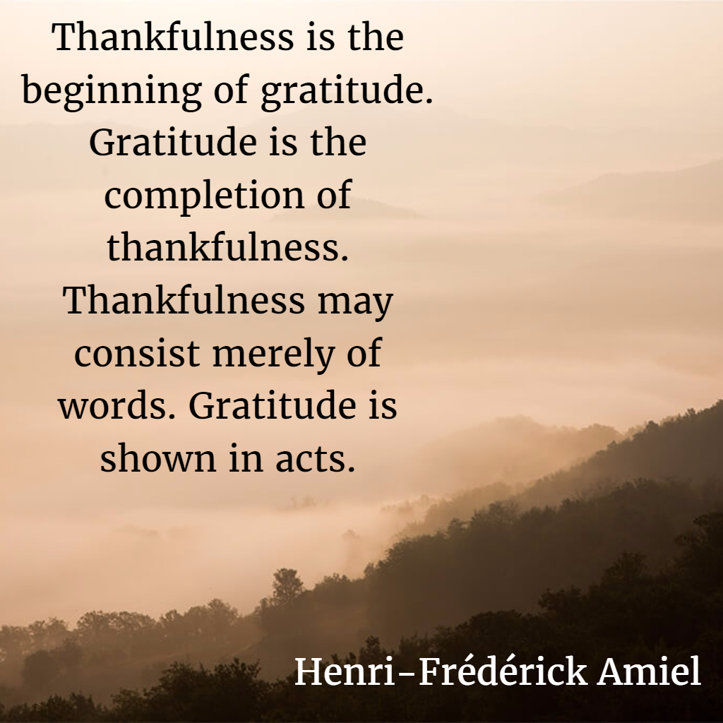 Thankfulness is the beginning of gratitude. Gratitude is the completion of thankfulness. Thankfulness may consist merely of words. Gratitude is shown in acts. — Henri-Frédérick Amiel