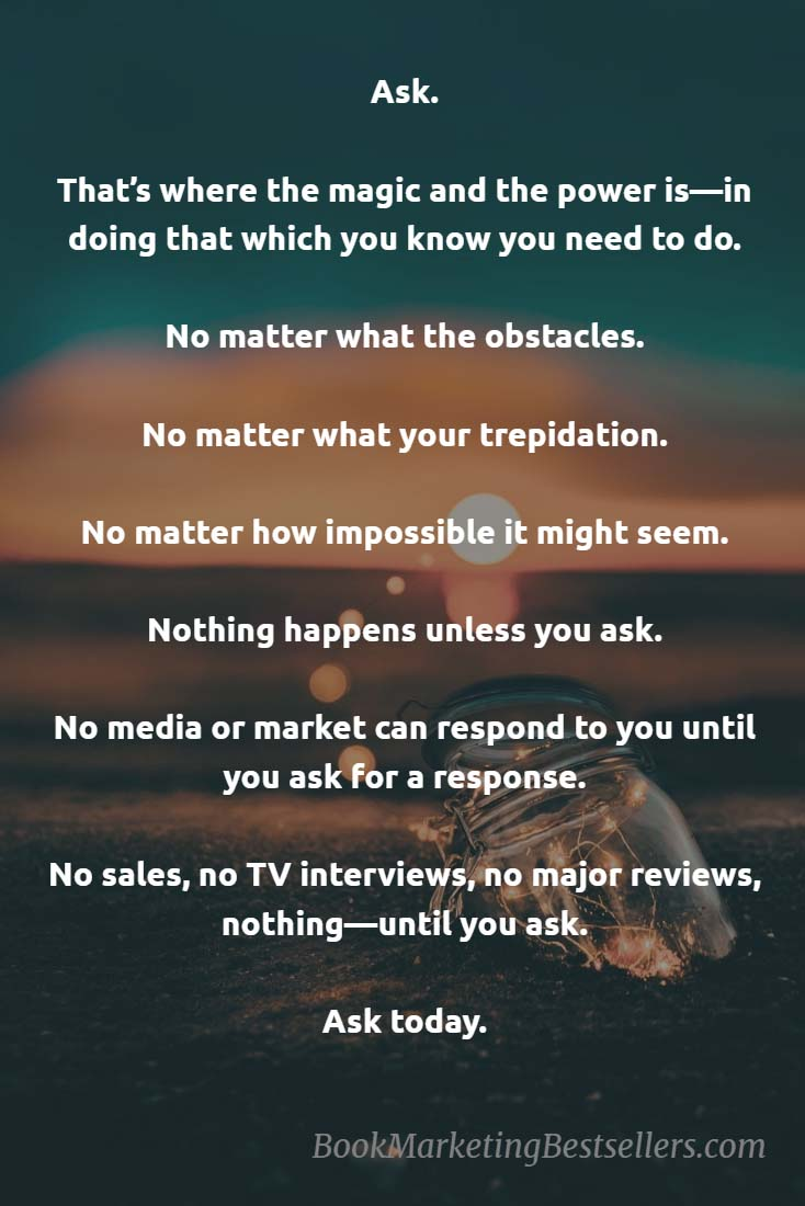 Ask. That's where the magic and the power is—in doing that which you know you need to do. Nothing happens unless you ask. No media or market can respond to you until you ask for a response. No sales, no TV interviews, no major reviews, nothing happens until you ask. Ask today.