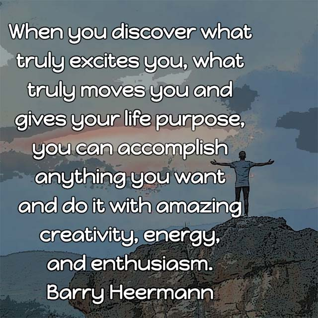 Barry Heermann on What Truly Moves You: When you discover what truly excites you, what truly moves you and gives your life purpose, you can accomplish anything you want and do it with amazing creativity, energy, and enthusiasm.