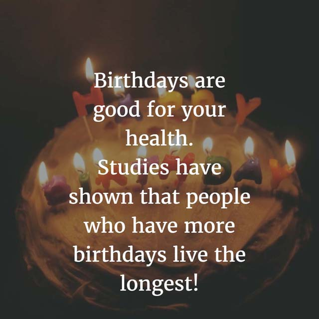 Birthdays are good for your health. Studies have shown that people who have more birthdays live the longest!