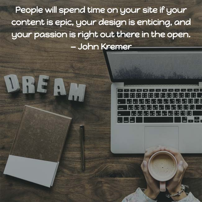 People will spend time on your site if your content is epic, your design is enticing, and your passion is right out there in the open. — John Kremer