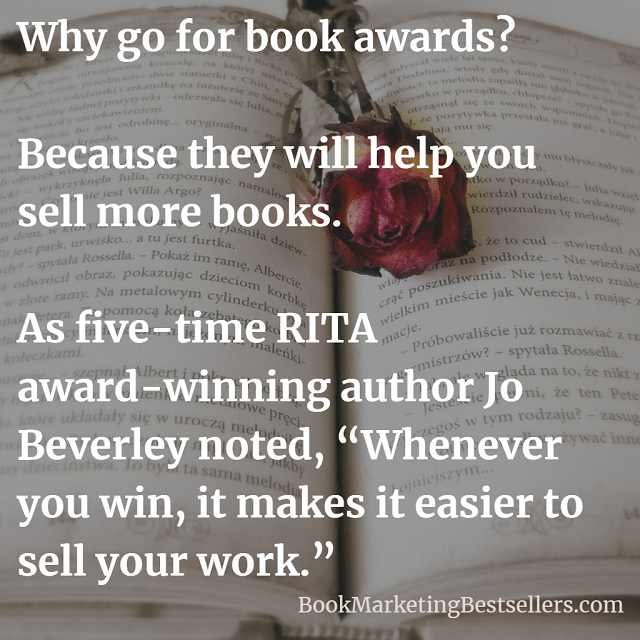 Why go for book awards?Because they will help you sell books. As five-time RITA award-winning author Jo Beverley noted, Whenever you win, it makes it easier to sell your work.