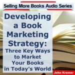 Developing a Book Marketing Strategy: 3 Key Ways to Market Your Books in Today's World
