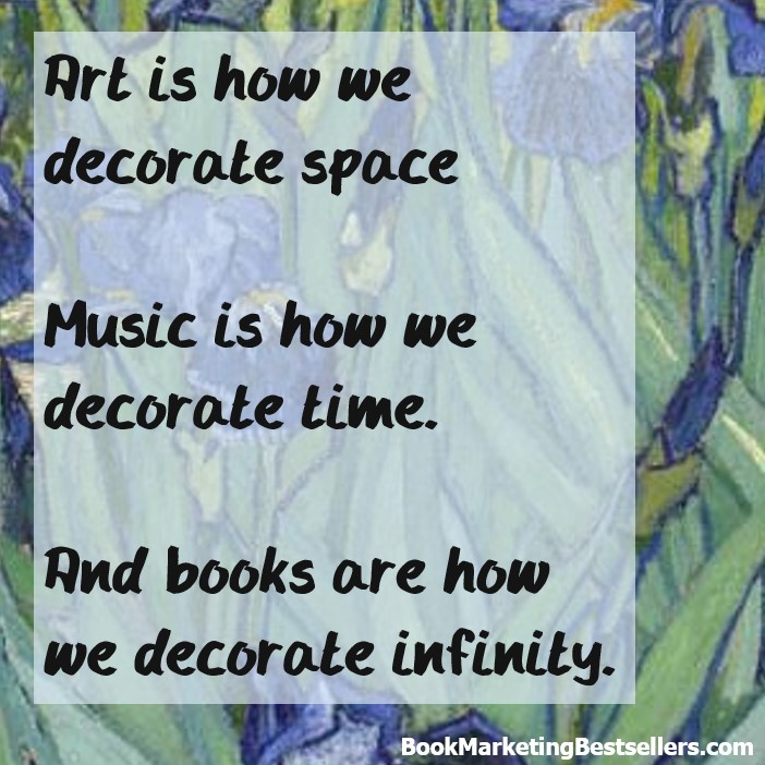 Books Decorate Infinity: Art is how we decorate space. Music is how we decorate time. And books are how we decorate infinity.