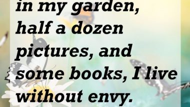 With a few flowers in my garden, half a dozen pictures, and some books, I live without envy. — Lope De Vega playwright, poet, and novelist