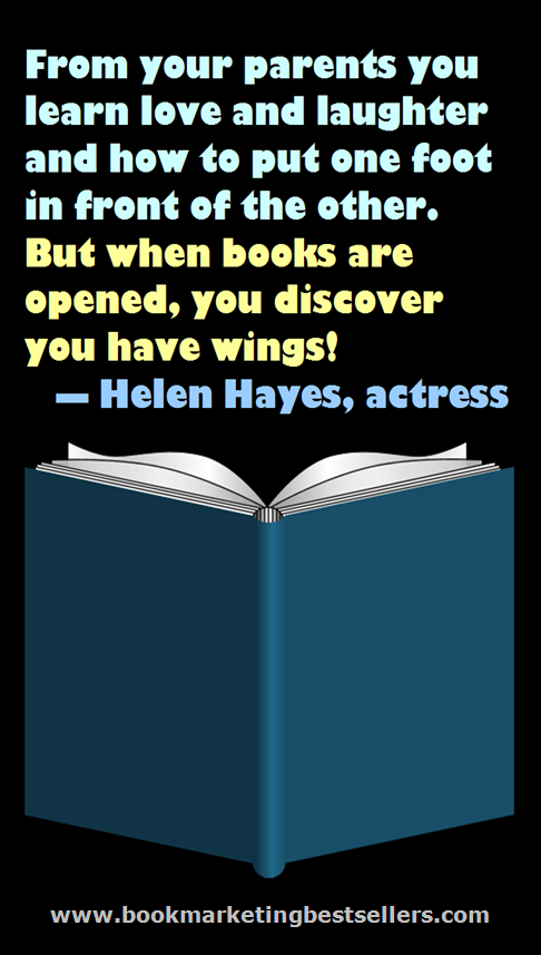 Books Have Wings: From your parents, you learn love and laughter and how to put one foot in front of the other. But when books are opened, you discover you have wings! — Helen Hayes, actress
