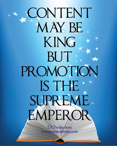 Content may be king, but promotion is the supreme emperor. — Ernie Zelinski