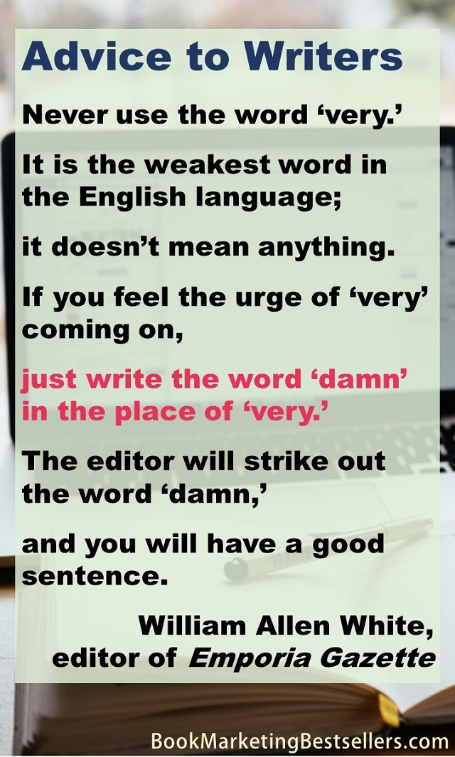 William Allen White's Advice to Writers: If you feel the urge of very coming on, just write the word damn in the place of very. The editor will strike out the word damn, and you will have a good sentence.