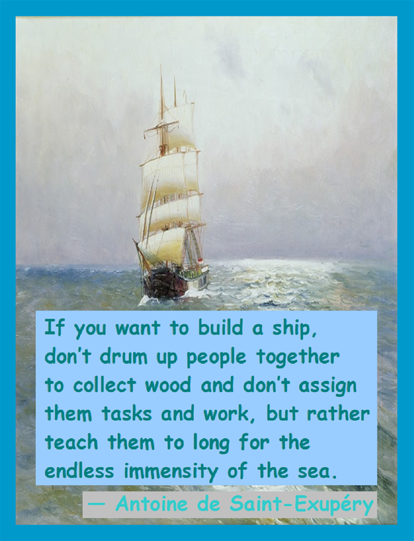 De Saint-Exupery on Work: If you want to build a ship, don't drum up people together to collect wood and don't assign them tasks and work, but rather teach them to long for the endless immensity of the sea.