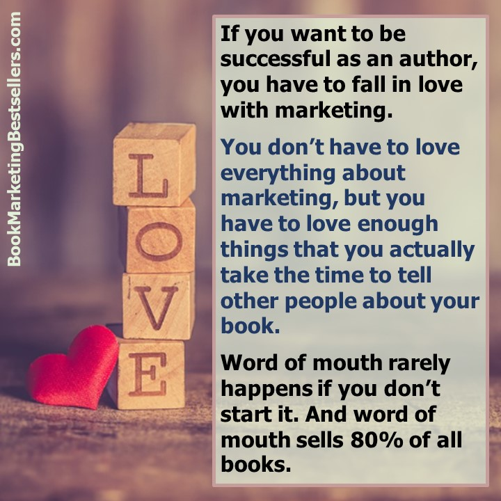Do What You Love: If you want to be successful as an author, you have to fall in love with marketing. You don't have to love everything about marketing, but you have to love enough things that you actually take the time to tell other people about your book. Word of mouth rarely happens if you don't start it. And word of mouth sells 80% of all books.