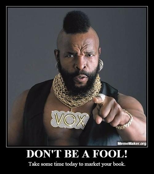 Book Marketing Meme from Mr. T and John Kremer: Don't be a fool! Take some time today to market your book.