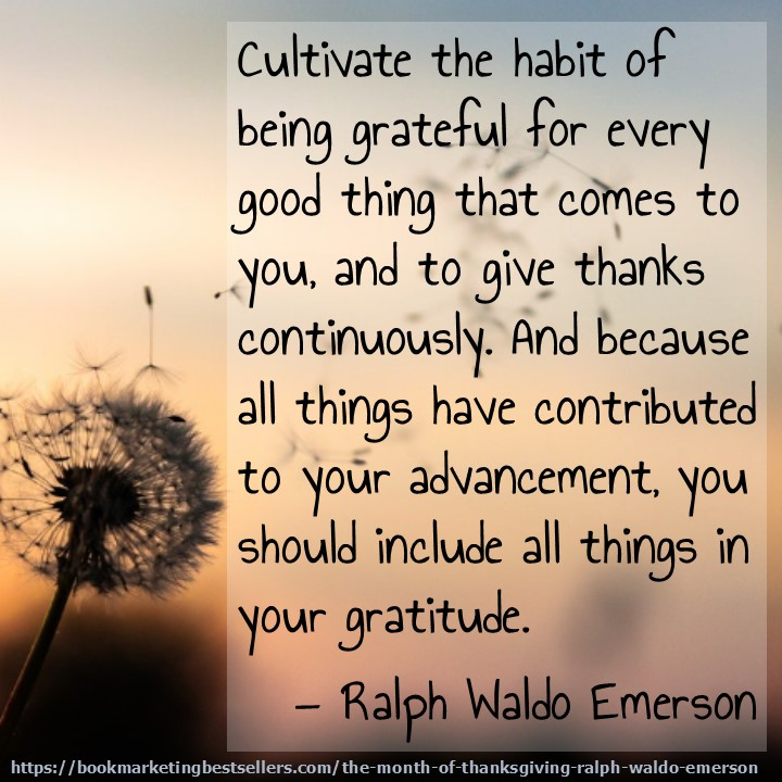 Ralph Waldo Emerson on Gratitude: Cultivate the habit of being grateful for every good thing that comes to you, and to give thanks continuously. And because all things have contributed to your advancement, you should include all things in your gratitude.