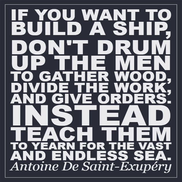 If you want to build a ship, don't drum up the men to gather the wood, divide the work, and give orders. Instead, teach them to yearn for the vast and endless sea. — Antoine de Saint-Exupéry