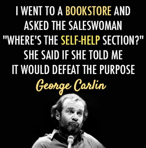 I went to a bookstore and asked the saleswoman, Where's the self-help section? She said if she told me it would defeat the purpose. - George Carlin