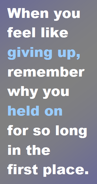 Giving Up, Holding On: When you feel like giving up, remember why you held on for so long in the first place.