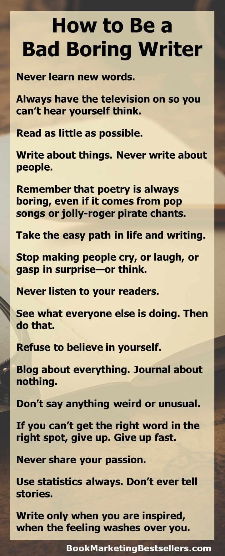 How to Be a Bad Boring Writer - If you'd like to be a bad writer, a boring writer, follow these 16 simple rules: Never learn new words. Always have the television on so you can't hear yourself think. Read as little as possible....