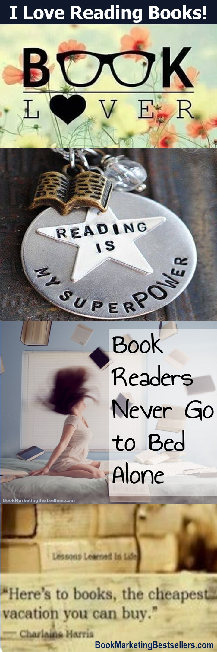 I Love Reading Books! - Book Lover ... Reading Is My SuperPower ... Book Readers Never Go to Bed Alone ... Here's to Books, the Cheapest Vacation You Can Buy. — Charlaine Harris