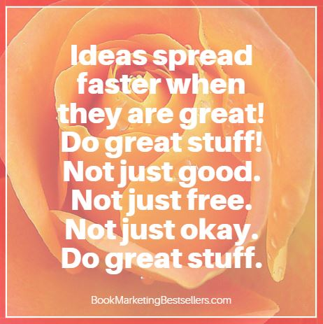 Book Marketing Tip: Ideas spread faster when they are great. Do great stuff! Not just good. Not just free. Not just okay. Do great stuff. — John Kremer