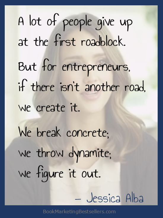 Jessica Alba on Entrepreneurship: A lot of people give up at the first roadblock. But for entrepreneurs, if there isn't another road, we create it. We break concrete; we throw dynamite; we figure it out.