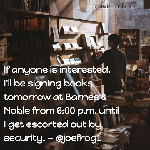 If anyone is interested, I'll be signing books tomorrow at Barnes & Noble from 6:00 p.m. until I get escorted out by security. — @joefrog1 #books #booksigning
