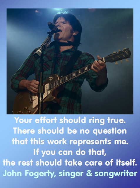 Your effort should ring true. There should be no question that this work represents me. If you can do that, the rest should take care of itself. — John Fogerty