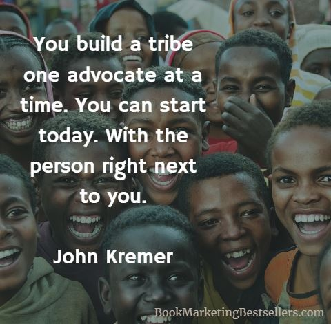 John Kremer on Tribes: You build a tribe one advocate at a time. You can start today. With the person right next to you.