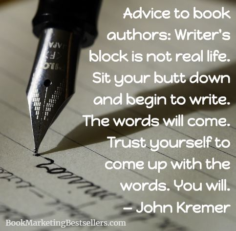 Advice to book authors: Writer's block is not real life. Sit your butt down and begin to write. The words will come. Trust yourself to come up with the words. You will. — John Kremer