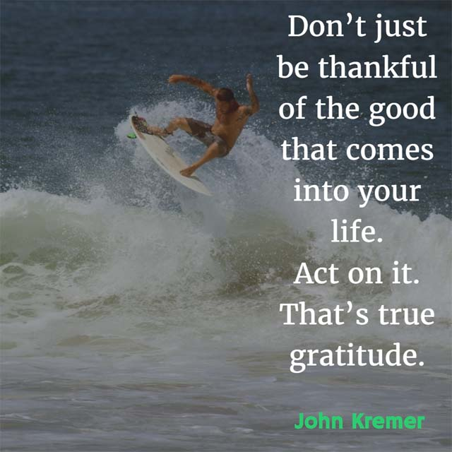 John Kremer on Gratitude: Don't just be thankful of the good that comes into your life. Act on it. That's true gratitude.