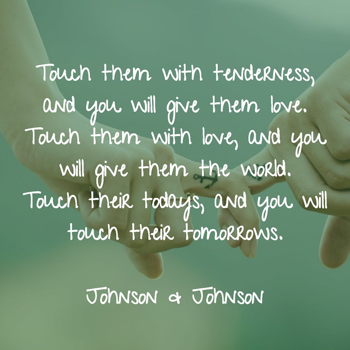 Touch them with tenderness, and you will give them love. Touch them with love, and you will give them the world. Touch their todays, and you will touch their tomorrows. - Johnson & Johnson