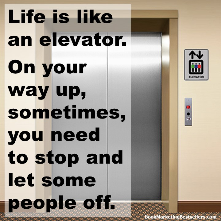 Life is like an elevator. On your way up, sometimes, you need to stop and let some people off.